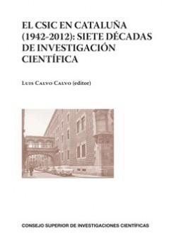 El CSIC en Cataluña (1942-2012): Siete Décadas de investigación científica